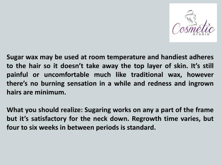 Sugar wax may be used at room temperature and handiest adheres