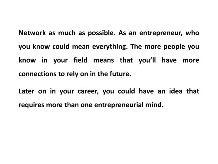 Network as much as possible. As an entrepreneur, who you know could mean everything. The more people you know in your field means that you'll have more connections to rely on in the future.