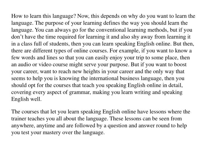 How to learn this language? Now, this depends on why do you want to learn the language. The purpose ...