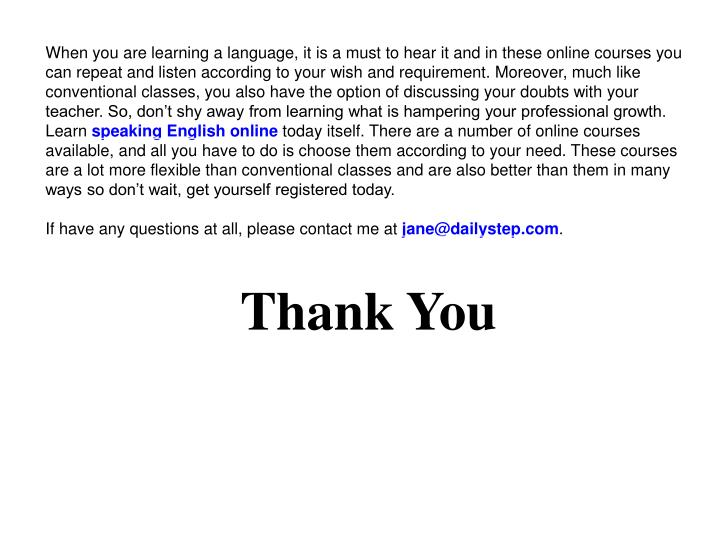When you are learning a language, it is a must to hear it and in these online courses you can repeat and listen according to your wish and requirement. Moreover, much like conventional classes, you also have the option of discussing your doubts with your teacher. So, don't shy away from learning what is hampering your professional growth. Learn