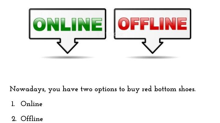 Nowadays, you have two options to buy red bottom shoes.