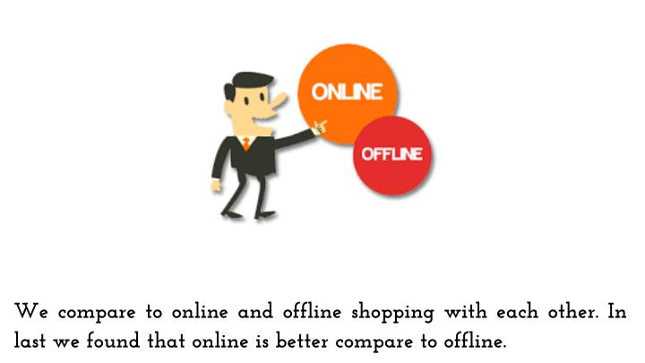 We compare to online and offline shopping with each other. In last we found that online is better compare to offline.