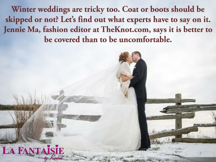 Winter weddings are tricky too. Coat or boots should be skipped or not? Let's find out what experts have to say on it. Jennie Ma, fashion editor atTheKnot.com, says it is better to be covered than to be uncomfortable.