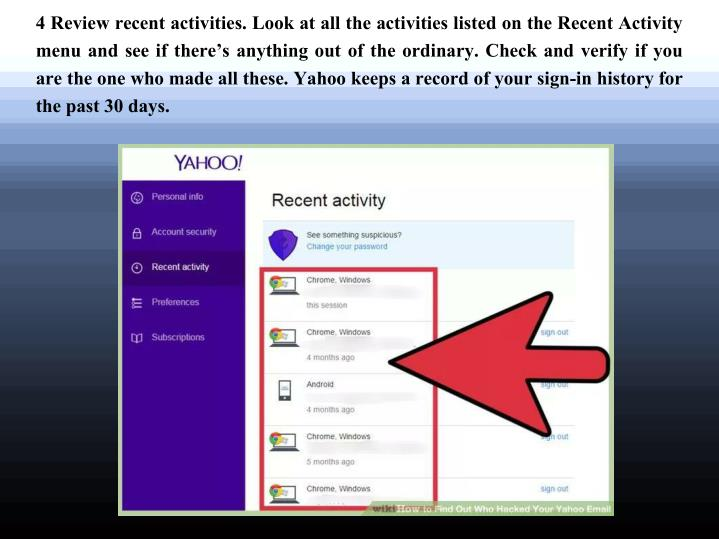 4 Review recent activities. Look at all the activities listed on the Recent Activity menu and see if there's anything out of the ordinary. Check and verify if you are the one who made all these. Yahoo keeps a record of your sign-in history for the past 30 days.