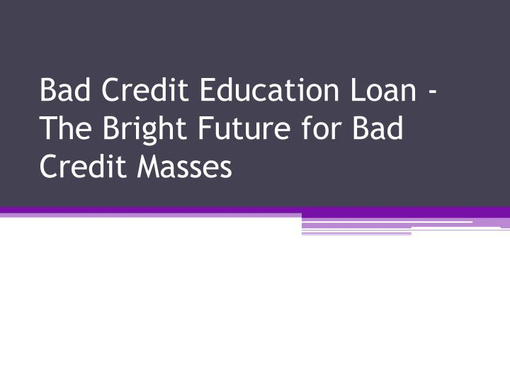 Bad credit education loan the bright future for bad credit masses