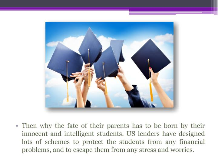 Then why the fate of their parents has to be born by their innocent and intelligent students. US len...