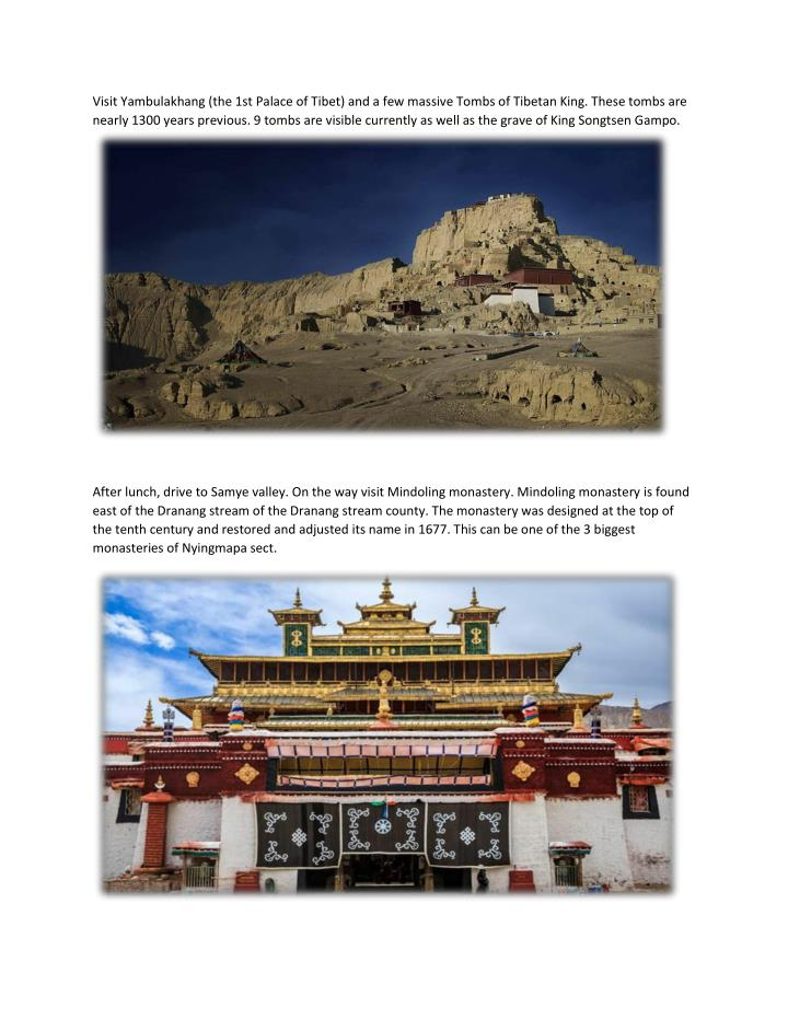 Visit Yambulakhang (the 1st Palace of Tibet) and a few massive Tombs of Tibetan King. These tombs are