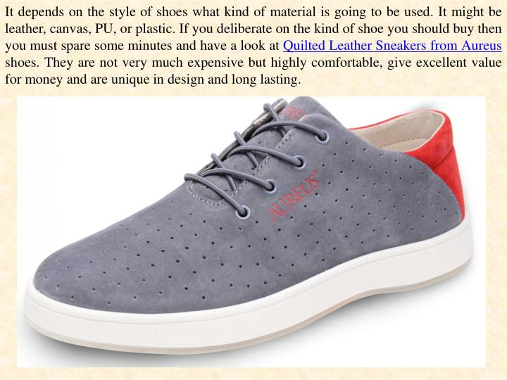 It depends on the style of shoes what kind of material is going to be used. It might be leather, canvas, PU, or plastic. If you deliberate on the kind of shoe you should buy then you must spare some minutes and have a look at
