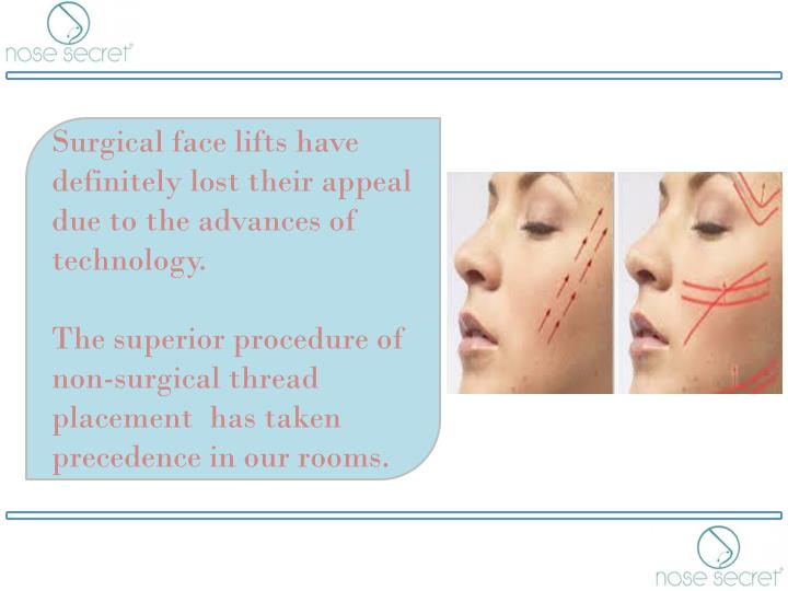 Surgical face lifts have definitely lost their appeal due to the advances of technology.