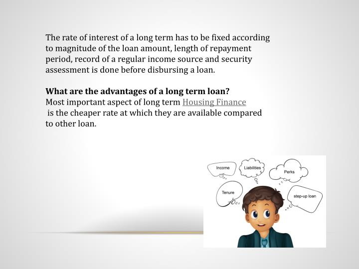 The rate of interest of a long term has to be fixed according to magnitude of the loan amount, length of repayment period, record of a regular income source and security assessment is done before disbursing a loan.