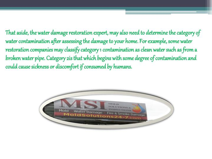 That aside, the water damage restoration expert, may also need to determine the category of water contamination after assessing the damage to your home. For example, some water restoration companies may classify category 1 contamination as clean water such as from a broken water pipe. Category 2is that which begins with some degree of contamination and could cause sickness or discomfort if consumed by humans.