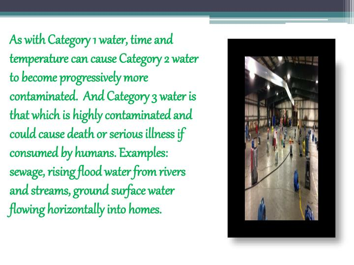 As with Category 1 water, time and temperature can cause Category 2 water to become progressively more contaminated. And Category 3 water is that which is highly contaminated and could cause death or serious illness if consumed by humans. Examples: sewage, rising flood water from rivers and streams, ground surface water flowing horizontally into homes.