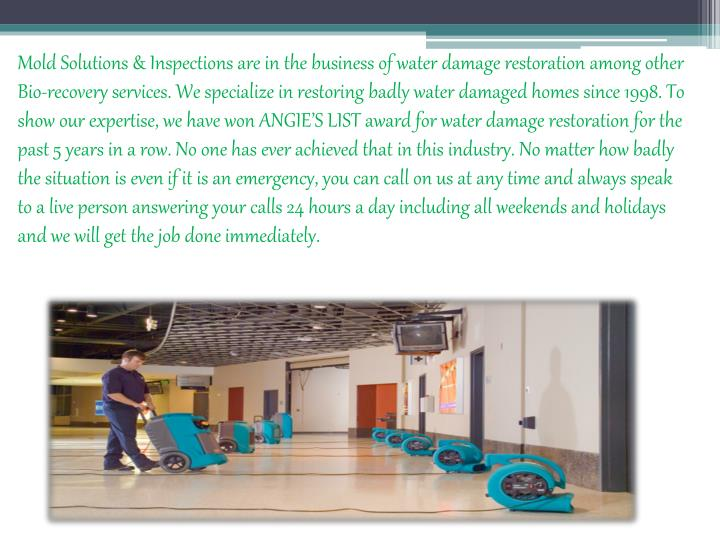Mold Solutions & Inspections are in the business of water damage restoration among other Bio-recovery services. We specialize in restoring badly water damaged homes since 1998. To show our expertise, we have won ANGIE'S LIST award for water damage restoration for the past 5 years in a row. No one has ever achieved that in this industry. No matter how badly the situation is even if it is an emergency, you can call on us at any time and always speak to a live person answering your calls 24 hours a day including all weekends and holidays and we will get the job done immediately.
