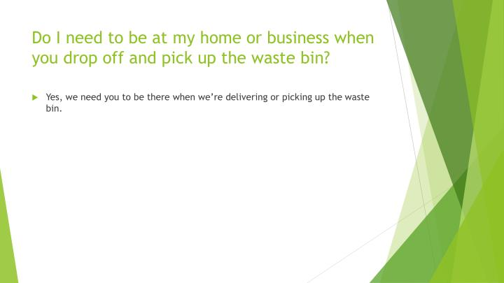 Do I need to be at my home or business when you drop off and pick up the waste bin?