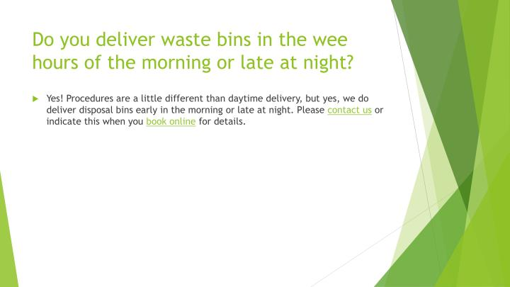 Do you deliver waste bins in the wee hours of the morning or late at night?