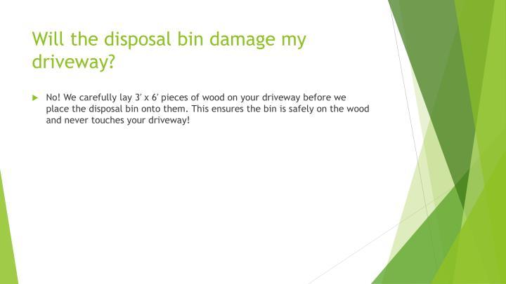 Will the disposal bin damage my driveway?