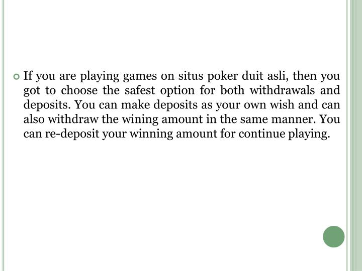 If you are playing games on situs poker duit asli, then you got to choose the safest option for both...
