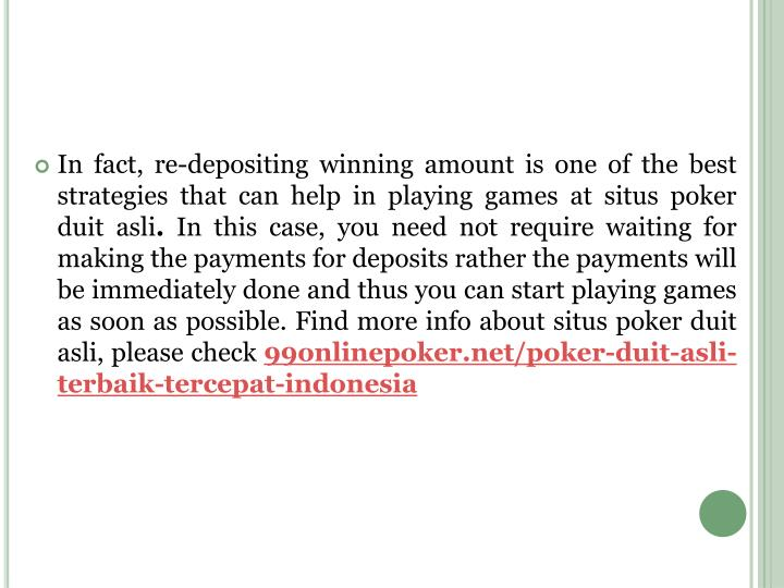 In fact, re-depositing winning amount is one of the best strategies that can help in playing games at situs poker duit asli