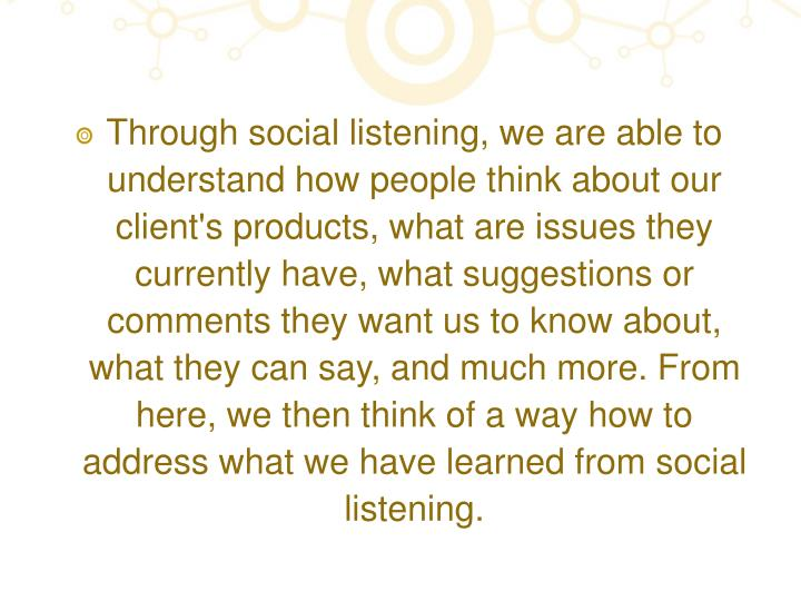 Through social listening, we are able to understand how people think about our client's products, what are issues they currently have, what suggestions or comments they want us to know about, what they can say, and much more. From here, we then think of a way how to address what we have learned from social listening.