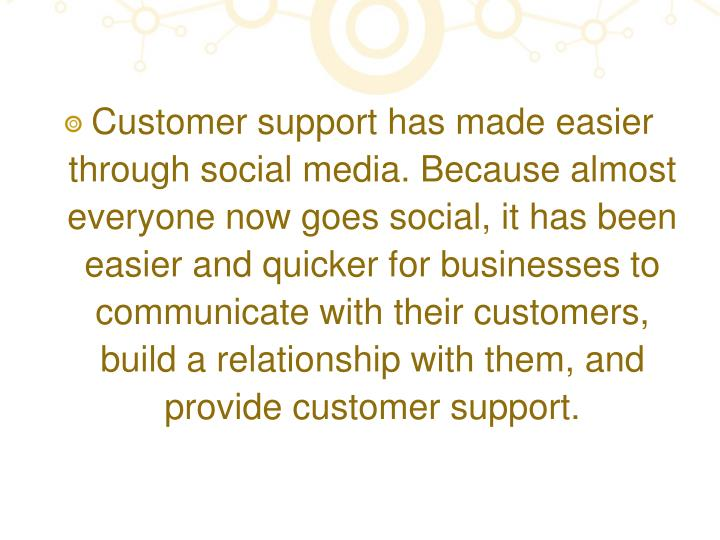 Customer support has made easier through social media. Because almost everyone now goes social, it has been easier and quicker for businesses to communicate with their customers, build a relationship with them, and provide customer support.