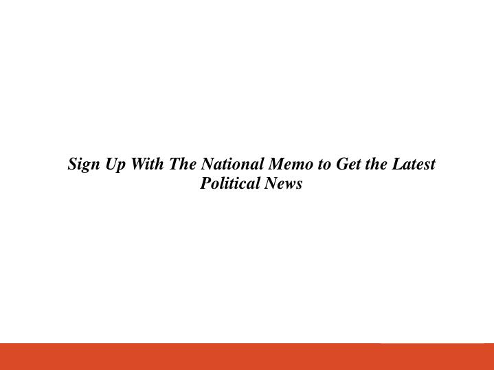 Sign Up With The National Memo to Get the Latest Political News