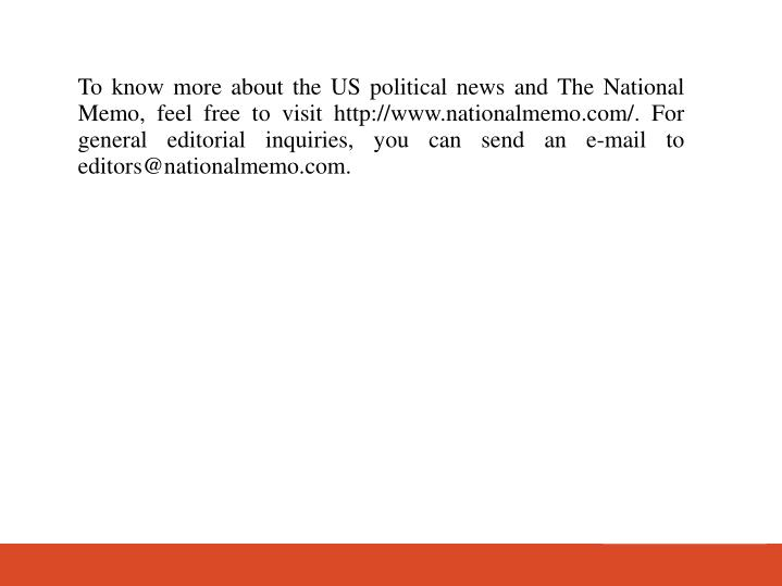 To know more about the US political news and The National Memo, feel free to visit http://www.nationalmemo.com/. For general editorial inquiries, you can send an e-mail to editors@nationalmemo.com.