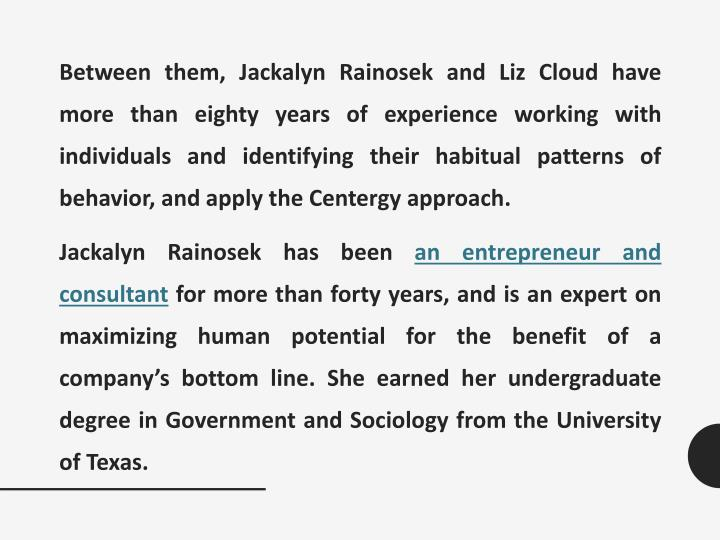 Between them, Jackalyn Rainosek and Liz Cloud have more than eighty years of experience working with individuals and identifying their habitual patterns of behavior, and apply the Centergy approach.