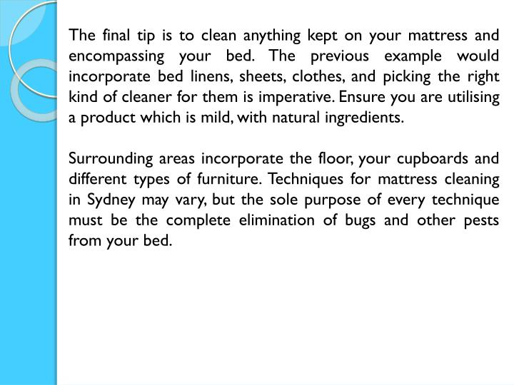 The final tip is to clean anything kept on your mattress and encompassing your bed. The previous example would incorporate bed linens, sheets, clothes, and picking the right kind of cleaner for them is imperative. Ensure you are utilising a product which is mild, with natural ingredients.
