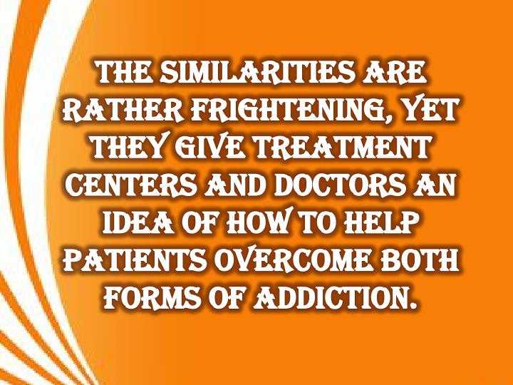 The similarities are rather frightening, yet they give treatment centers and doctors an idea of how to help patients overcome both forms of addiction.