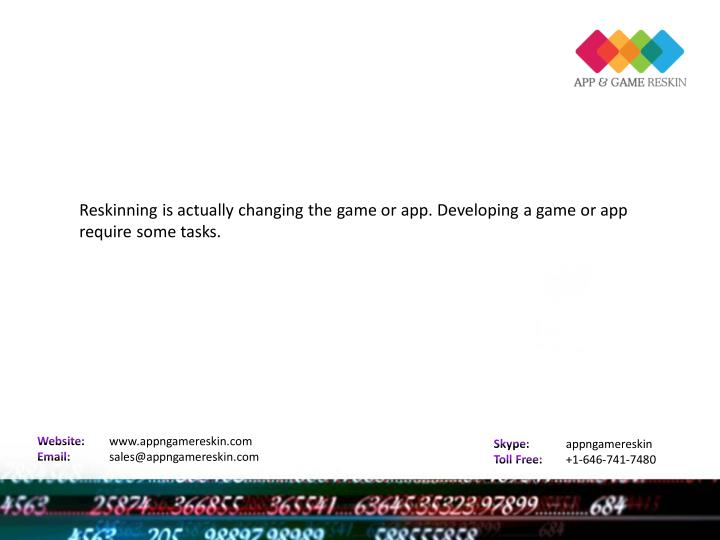 Reskinning is actually changing the game or app. Developing a game or app