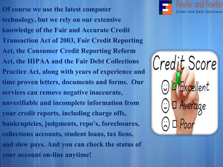 Of course we use the latest computer technology, but we rely on our extensive knowledge of the Fair and Accurate Credit Transaction Act of 2003, Fair Credit Reporting Act, the Consumer Credit Reporting Reform Act, the HIPAA andthe Fair Debt Collections Practice Act, along with years of experience and time proven letters, documents and forms. Our services can remove negative inaccurate, unverifiable and incomplete information from your credit reports, including charge offs, bankruptcies, judgments, repo's, foreclosures, collections accounts, student loans, tax liens, and slow pays. And you cancheck the status of your accounton-line anytime!