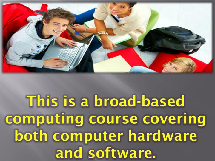 This is a broad-based computing course covering both computer hardware and software.