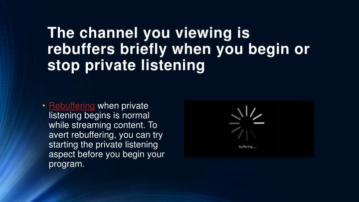 The channel you viewing is rebuffers briefly when you begin or stop private listening
