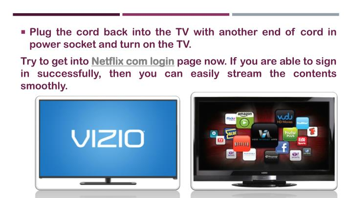 Plug the cord back into the TV with another end of cord in power socket and turn on the TV.