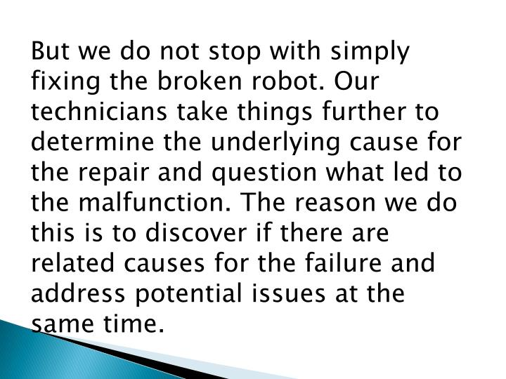 But we do not stop with simply fixing the broken robot. Our technicians take things further to determine the underlying cause for the repair and question what led to the malfunction. The reason we do this is to discover if there are related causes for the failure and address potential issues at the same time.