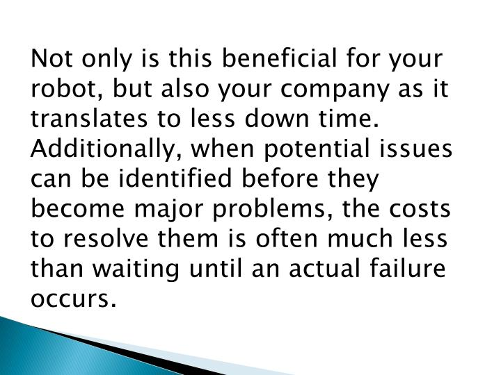 Not only is this beneficial for your robot, but also your company as it translates to less down time. Additionally, when potential issues can be identified before they become major problems, the costs to resolve them is often much less than waiting until an actual failure occurs.