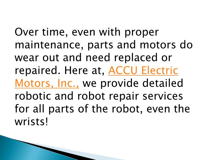 Over time, even with proper maintenance, parts and motors do wear out and need replaced or repaired. Here at,