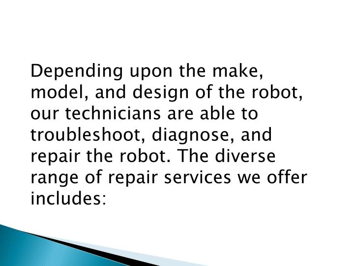 Depending upon the make, model, and design of the robot, our technicians are able to troubleshoot, diagnose, and repair the robot. The diverse range of repair services we offer includes:
