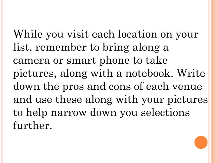 While you visit each location on your list, remember to bring along a camera or smart phone to take pictures, along with a notebook. Write down the pros and cons of each venue and use these along with your pictures to help narrow down you selections further.