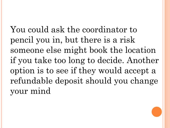 You could ask the coordinator to pencil you in, but there is a risk someone else might book the location if you take too long to decide. Another option is to see if they would accept a refundable deposit should you change your mind