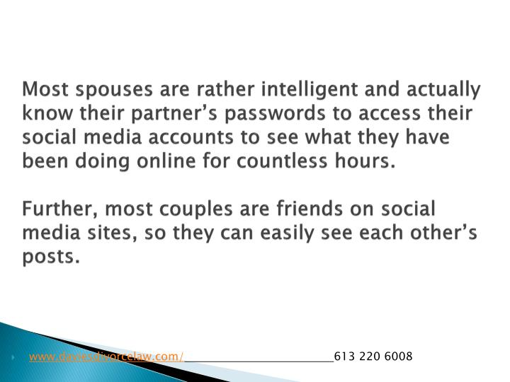 Most spouses are rather intelligent and actually know their partner's passwords to access their social media accounts to see what they have been doing online for countless hours.