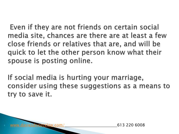 Even if they are not friends on certain social media site, chances are there are at least a few close friends or relatives that are, and will be quick to let the other person know what their spouse is posting online.