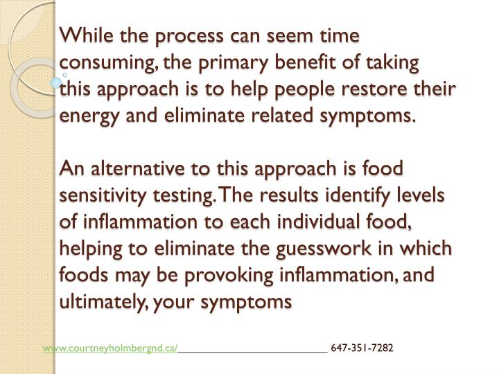While the process can seem time consuming, the primary benefit of taking this approach is to help people restore their energy and eliminate related symptoms.