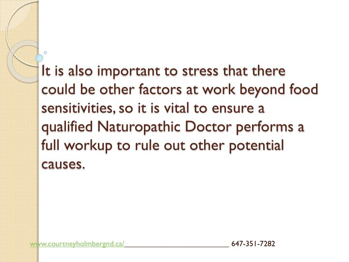 It is also important to stress that there could be other factors at work beyond food sensitivities, so it is vital to ensure a qualified Naturopathic Doctor performs a full workup to rule out other potential causes.