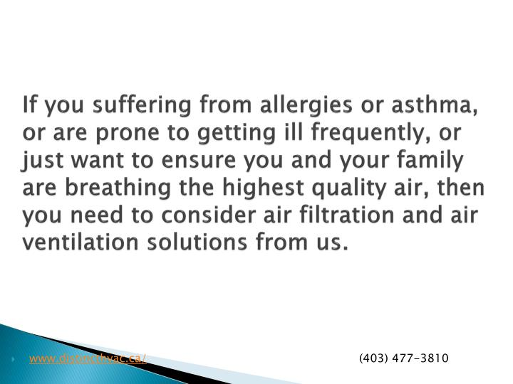 If you suffering from allergies or asthma, or are prone to getting ill frequently, or just want to ensure you and your family are breathing the highest quality air, then you need to consider air filtration and air ventilation solutions from us.