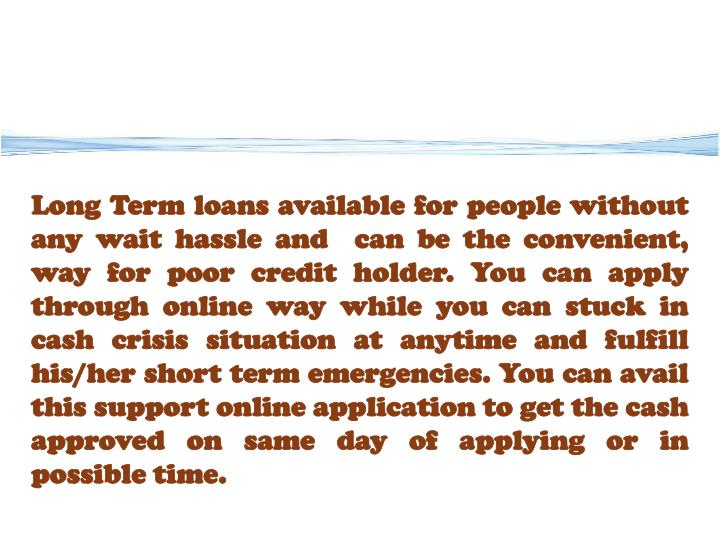 Long Term loans available for people without any wait hassle and  can be the convenient