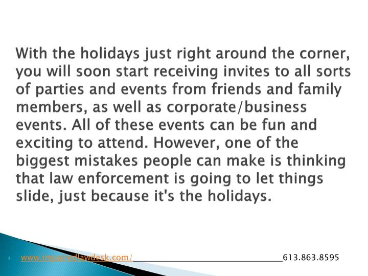 With the holidays just right around the corner, you will soon start receiving invites to all sorts of parties and events from friends and family members, as well as corporate/business events. All of these events can be fun and exciting to attend. However, one of the biggest mistakes people can make is thinking that law enforcement is going to let things slide, just because it's the holidays.