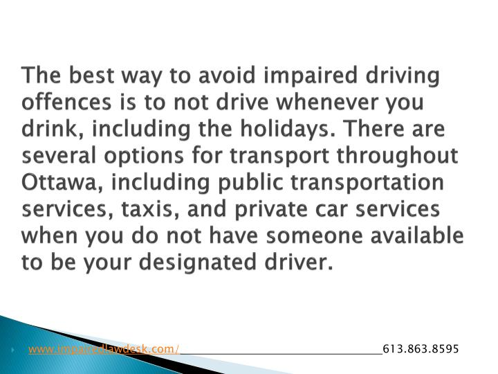 The best way to avoid impaired driving offences is to not drive whenever you drink, including the holidays. There are several options for transport throughout Ottawa, including public transportation services, taxis, and private car services when you do not have someone available to be your designated driver.