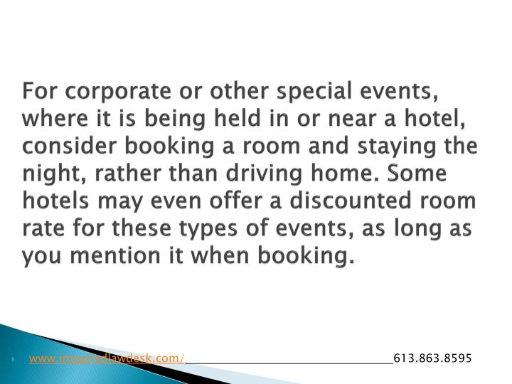 For corporate or other special events, where it is being held in or near a hotel, consider booking a room and staying the night, rather than driving home. Some hotels may even offer a discounted room rate for these types of events, as long as you mention it when booking.