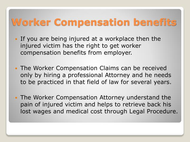 If you are being injured at a workplace then the injured victim has the right to get worker compensation benefits from employer.